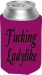Fucking Ladylike.  Collapsible Can Cooler / Coozie