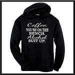 Coffee, You're On The Bench.  Alcohol, Suit Up.  Hoodie