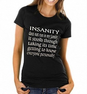 Insanity Does Not Run In My Family.  It Strolls Through Taking Its Time Getting To Know Everyone Personally.   Ladies T-Shirt