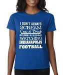 I Don't Always Scream Cuss & Drink But When I Do I'm Usually Watching Indianapolis Football.  Ladies T-Shirt