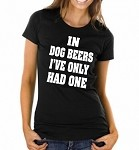 In Dog Beers I've Only Had One.  Ladies Fit T-Shirt