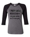 I Party Like A Rockstar.  A Very Poor Rockstar... Who Isn't In A Band Anymore...  Bella Brand Three Quarter Sleeve Tee