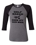 Golf Naked.  Show Off Your Wood.  Bella Brand Three Quarter Sleeve Tee