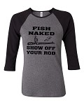Fish Naked.  Show Off Your Rod.  Bella Brand Three Quarter Sleeve Tee