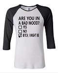 Are You In A Bad Mood?  Yes.  No.  Bitch, I Might Be.  Bella Brand Three Quarter Sleeve Tee