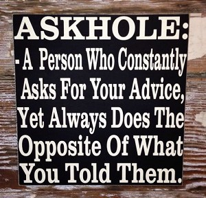 Askhole:  A Person Who Constantly Asks For Your Advice, Yet Does The Opposite Of What You Told Them