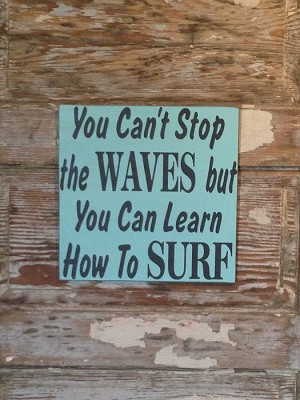 You Can't Stop The Waves But You Can Learn How To Surf.  Wood Sign