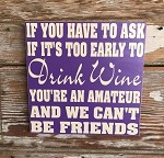 If You Have To Ask If It's Too Early To Drink Wine, You're An Amateur And We Can't Be Friends.  Wood Sign