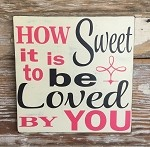How Sweet It Is To Be Loved By You.  Wood Sign