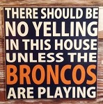 There Should Be No Yelling In This House Unless The Broncos Are Playing.  Wood Sign