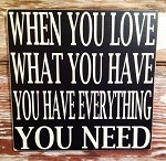 When You Love What You Have You Have Everything You Need.  Wood Sign