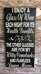 I Enjoy A Glass Of Wine Each Night For Its Health Benefits.  The Other Glasses Are For My Witty Comebacks And Flawless Dance Moves.  Wood Sign
