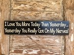 I Love You More Today Than Yesterday. Yesterday You Really Got On My Nerves!  Wood Sign