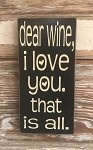 Dear Wine, I Love You.  That Is All.  Wood Sign