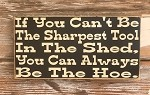If You Can't Be The Sharpest Tool In The Shed, You Can Always Be The Hoe.  Wood Sign