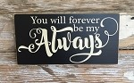 You Will Forever Be My Always.  Wood Sign