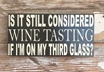 Is It Still Considered Wine Tasting If I'm On My Third Glass?  Wood Sign