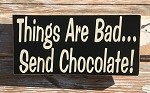 Things Are Bad...  Send Chocolate!  Wood Sign