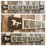 Wild Horses Couldn't Drag Me Away From Here.  Rustic 4 Foot Long Wood Sign