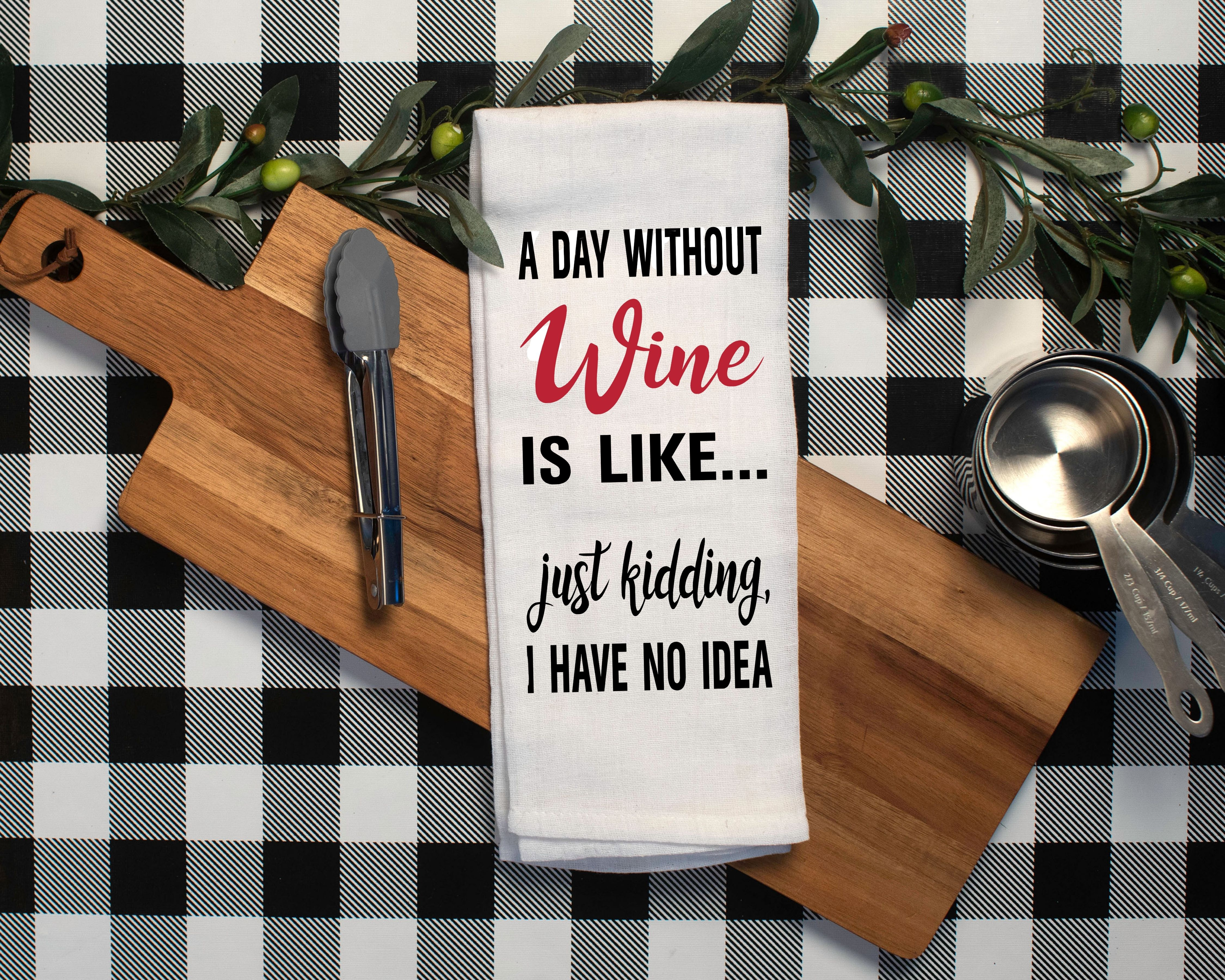 A Day Without Wine Is Like...  Just Kidding, I Have No Idea.  Flour Sack Tea Towel