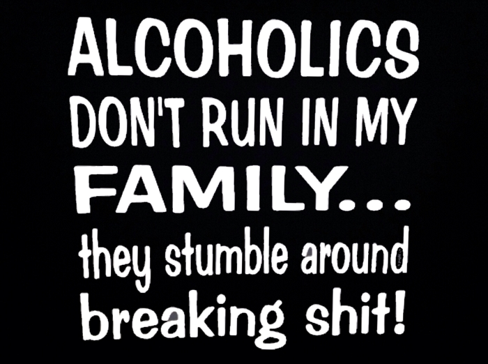 Alcoholics Don't Run In My Family...  They Stumble Around Breaking Shit!  Vinyl Decal