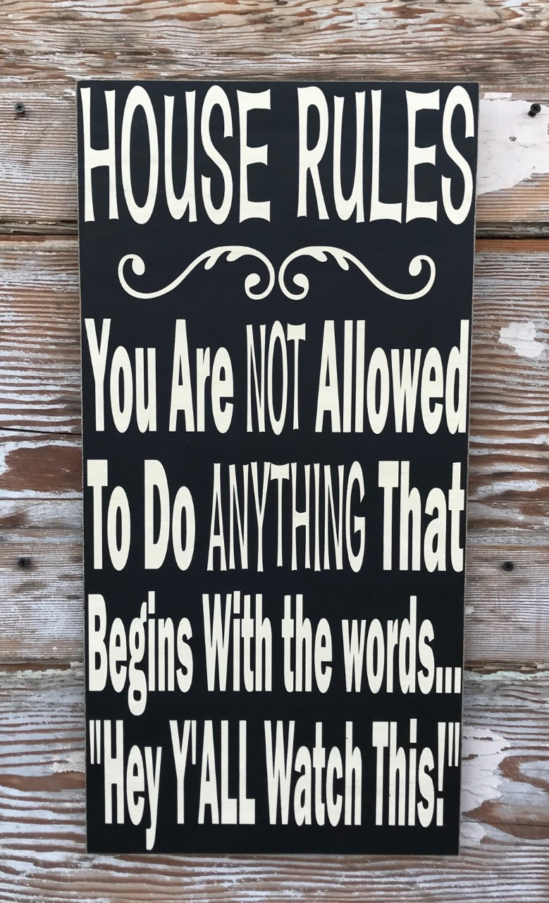 House Rules:  You Are NOT Allowed To Do ANYTHING That Begins With the Words...