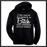 I'm Not Always A Bitch.  Just Kidding.  Go Fuck Yourself.  Funny Hoodie