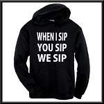 When I Sip, You Sip, We Sip.  Hoodie