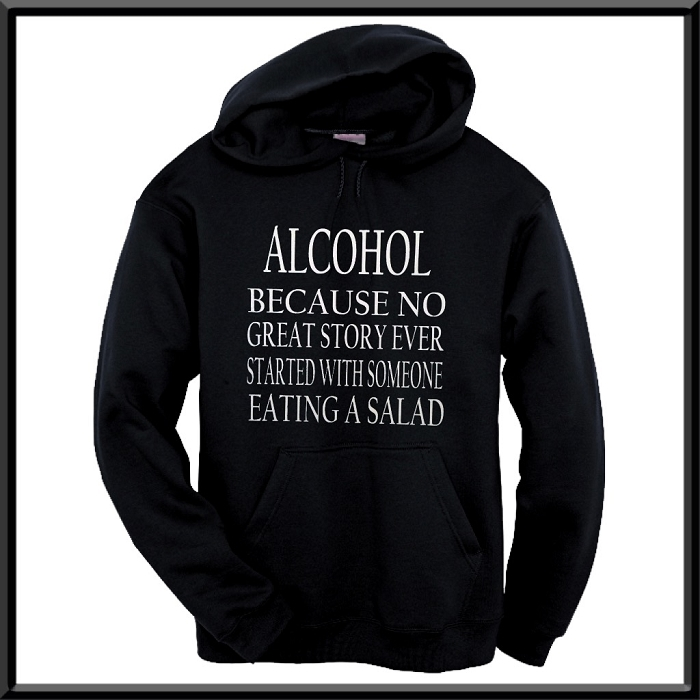 Alcohol:  Because No Great Story Ever Started With Someone Eating A Salad.  Hoodie
