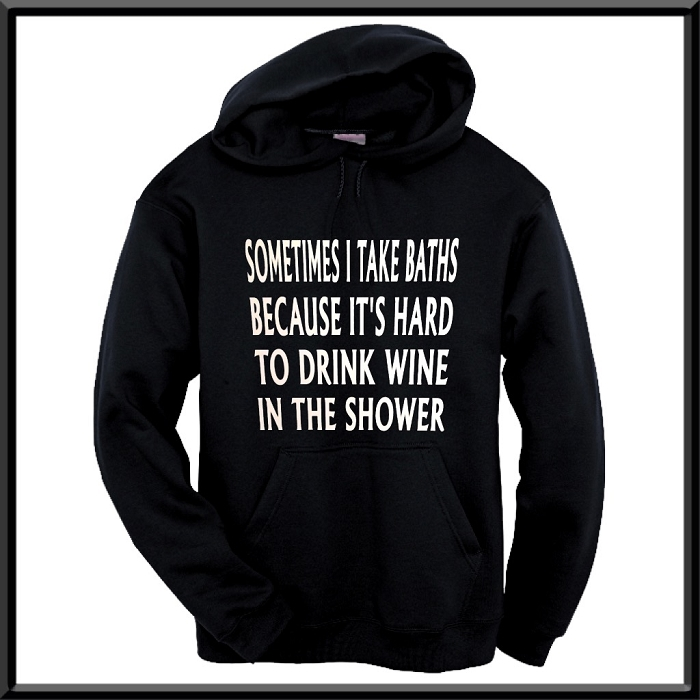 Sometimes I Take Baths Because It's Hard To Drink Wine In The Shower.  Hoodie