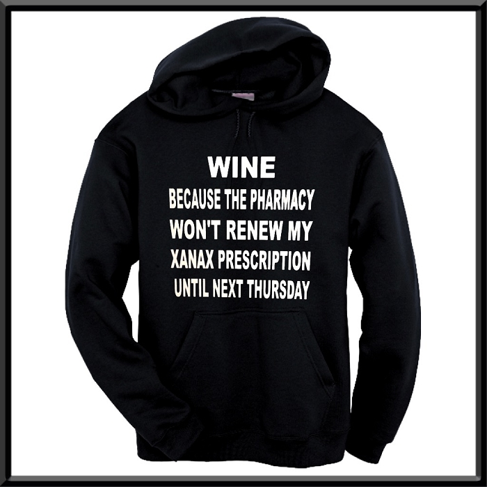 Wine:  Because The Pharmacy Won't Renew My Xanax Prescription Until Next Thursday.  Hoodie