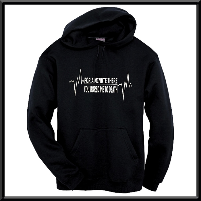 For A Minute There You Just Bored Me To Death.  Hoodie