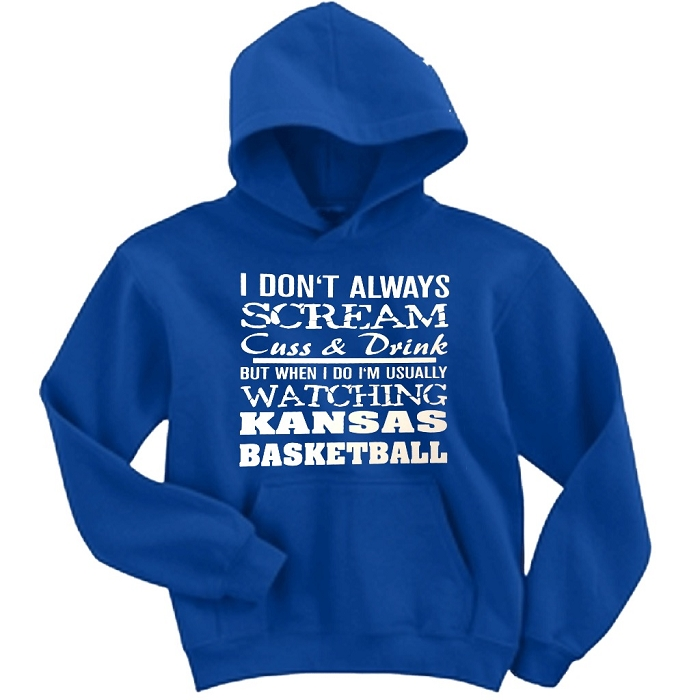 I Don't Always Scream, Cuss & Drink But When I Do I'm Usually Watching Kansas Basketball.  University of Kansas Hoodie