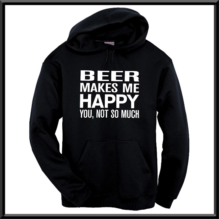 Beer Makes Me Happy.  You, Not So Much.  Hoodie