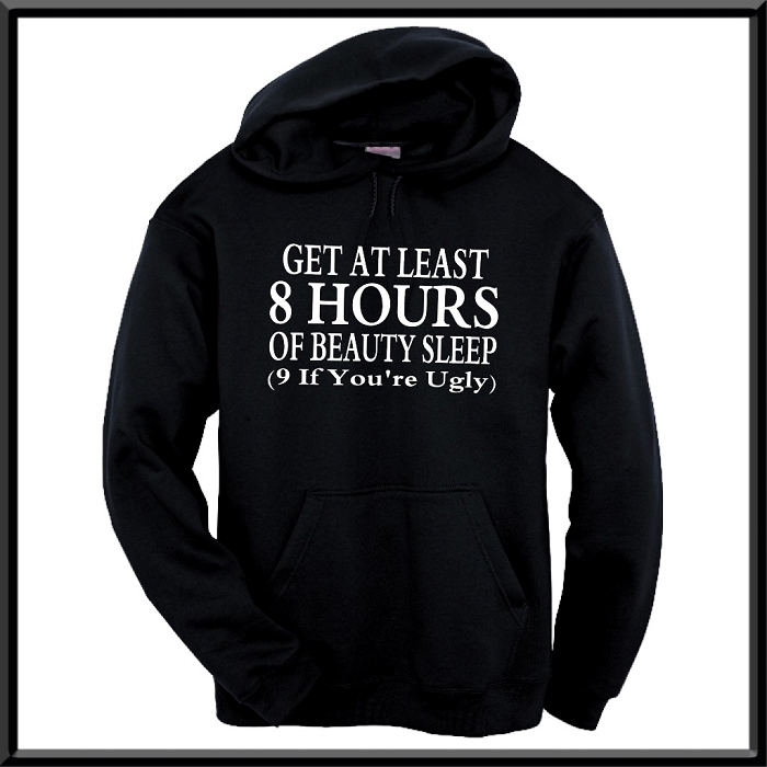 Get At Least 8 Hours Of Beauty Sleep.  (9 If You're Ugly.)  Hoodie