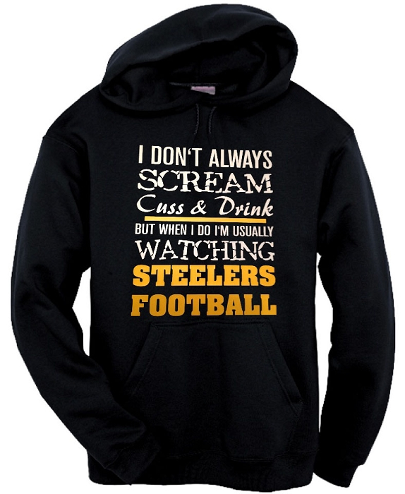 I Don't Always Scream, Cuss & Drink But When I Do I'm Usually Watching Steelers Football.  Pittsburgh Steelers Hoodie