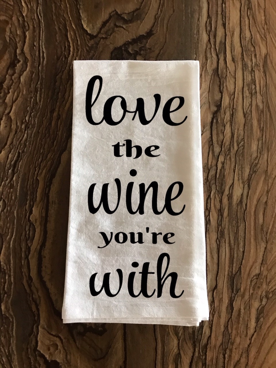Love The Wine You're With.  Flour Sack Tea Towel