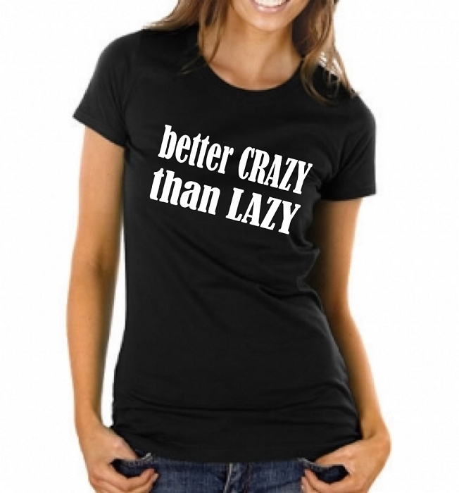 Better Crazy Than Lazy.  Ladies Fit T-Shirt