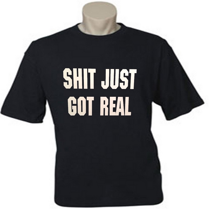 Shit Just Got Real.  Men's / Universal Fit T-Shirt