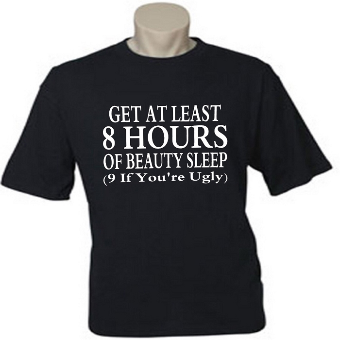 Get At Least 8 Hours Of Beauty Sleep.  (9 If You're Ugly.)  Men's / Universal Fit T-Shirt