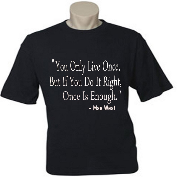 You Only Live Once, But If You Do It Right, Once Is Enough.  Mae West.  Men's / Universal Fit T-Shirt