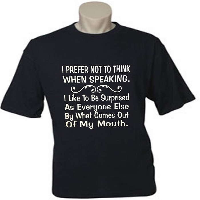 I Prefer Not To Think When Speaking.  I Like To Be Surprised As Everyone Else By What Comes Out Of My Mouth.  Men's / Universal Fit T-Shirt