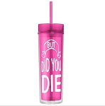 But Did You Die. 16 ounce Tumbler