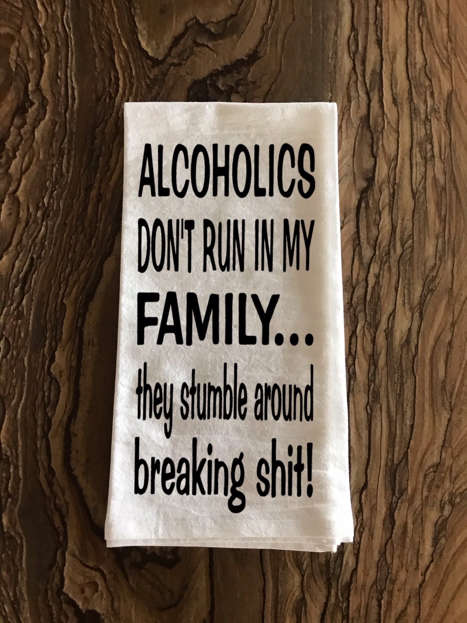Alcoholics Don't Run In My Family... They Stumble Around Breaking Shit!  Flour Sack Tea Towel