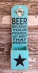 BEER:  Because Your Friends Just Aren't That Interesting.  Beer Bottle Opener