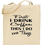 First I Drink The Coffee, Then I Do The Things.  Canvas Tote Bag