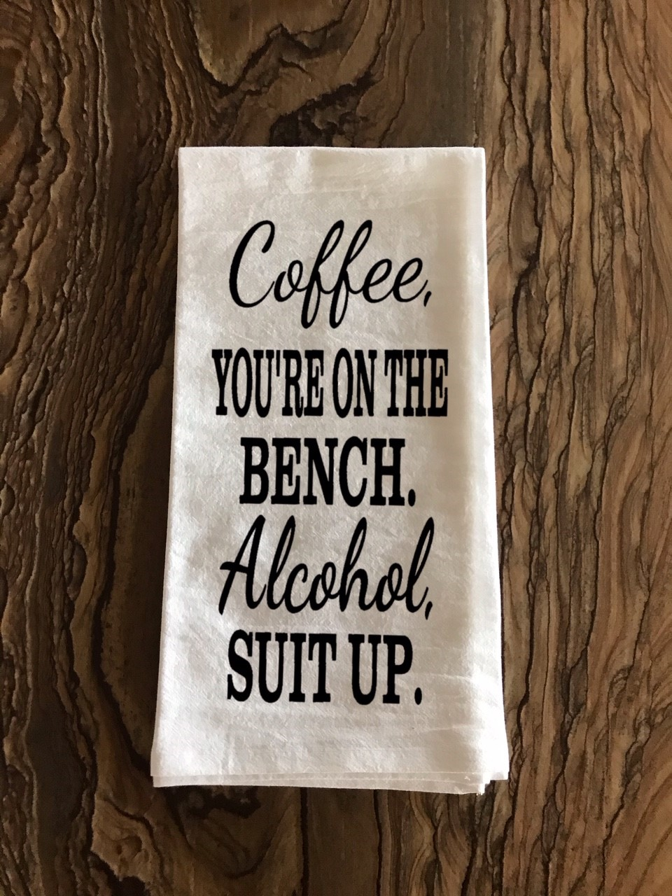 Coffee, You're On The Bench.  Alcohol, Suit Up.  Flour Sack Tea Towel