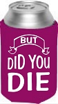 But Did You Die.  Collapsible Can Cooler / Coozie