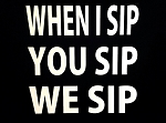 When I Sip, You Sip, We Sip.  Vinyl Decal