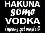 Hakuna Some Vodka.  (means get wasted)  Vinyl Decal